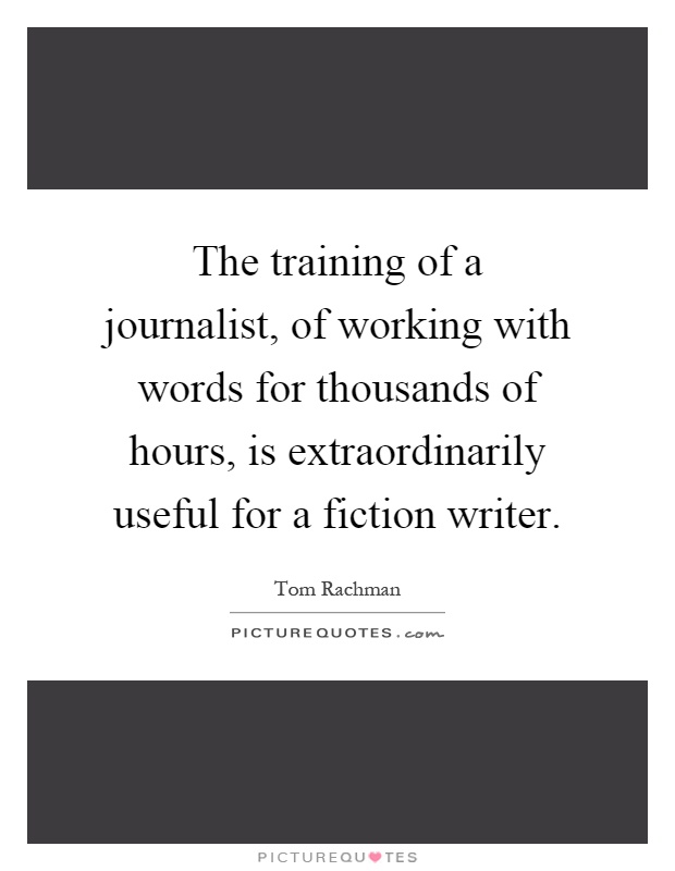 The training of a journalist, of working with words for thousands of hours, is extraordinarily useful for a fiction writer Picture Quote #1
