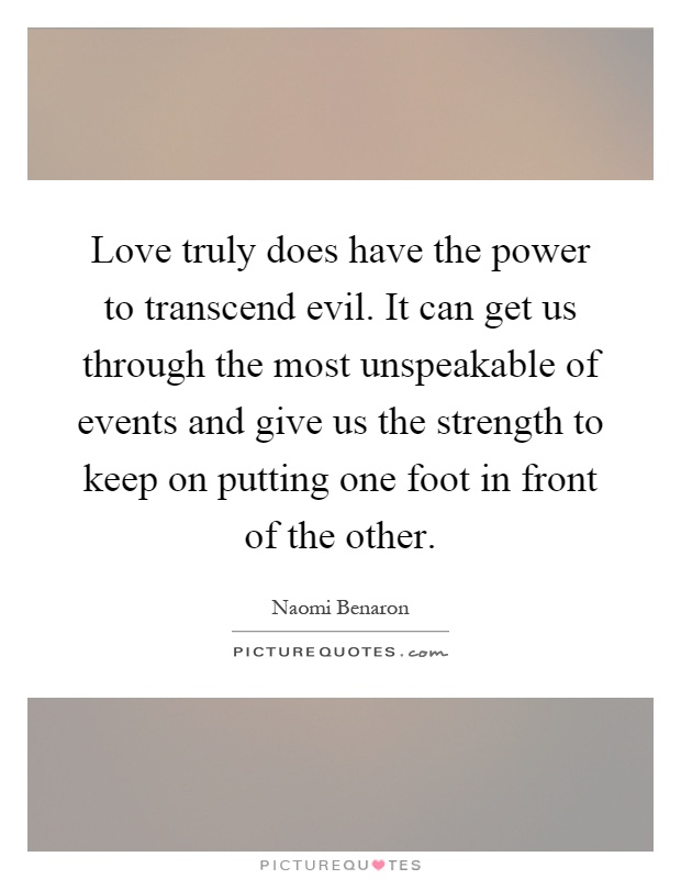 Love truly does have the power to transcend evil. It can get us through the most unspeakable of events and give us the strength to keep on putting one foot in front of the other Picture Quote #1
