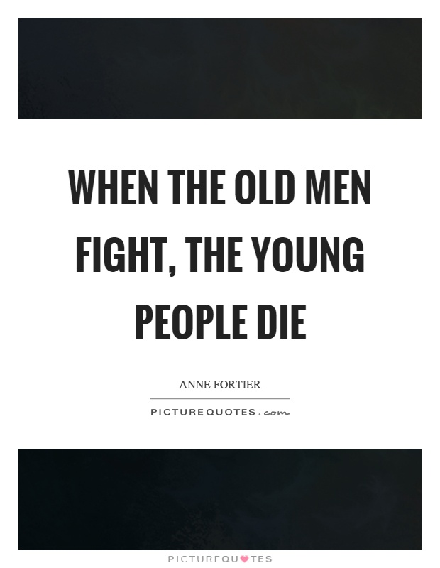 When the old men fight, the young people die Picture Quote #1