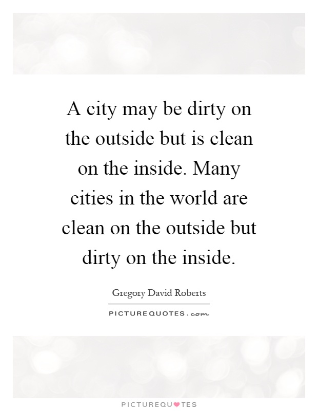 A city may be dirty on the outside but is clean on the inside. Many cities in the world are clean on the outside but dirty on the inside Picture Quote #1