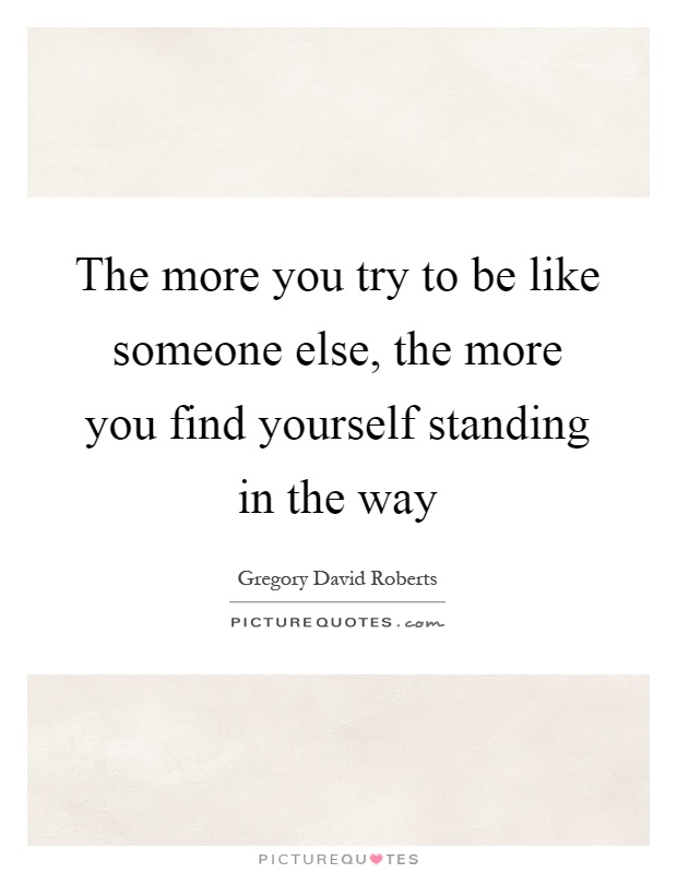 The more you try to be like someone else, the more you find yourself standing in the way Picture Quote #1