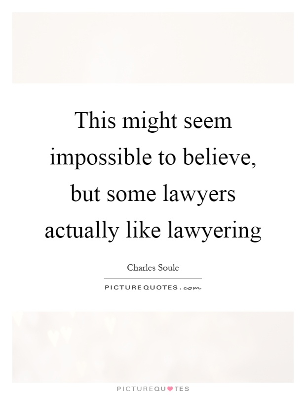 This might seem impossible to believe, but some lawyers actually like lawyering Picture Quote #1