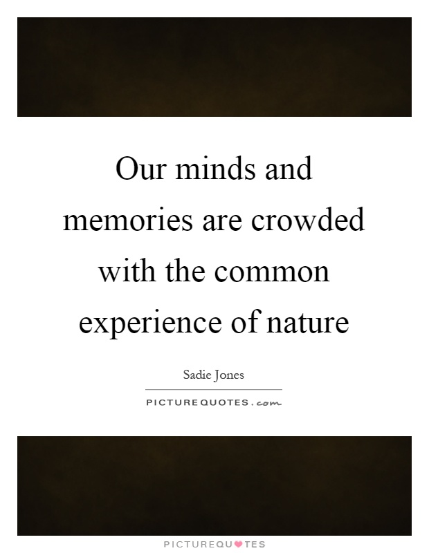 Our minds and memories are crowded with the common experience of nature Picture Quote #1