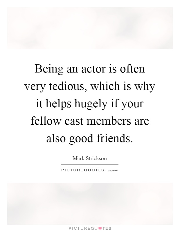 Being an actor is often very tedious, which is why it helps hugely if your fellow cast members are also good friends Picture Quote #1