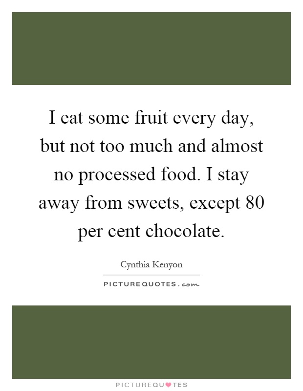 I eat some fruit every day, but not too much and almost no processed food. I stay away from sweets, except 80 per cent chocolate Picture Quote #1