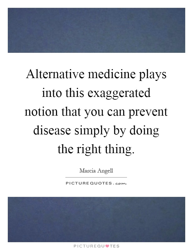 Alternative medicine plays into this exaggerated notion that you can prevent disease simply by doing the right thing Picture Quote #1