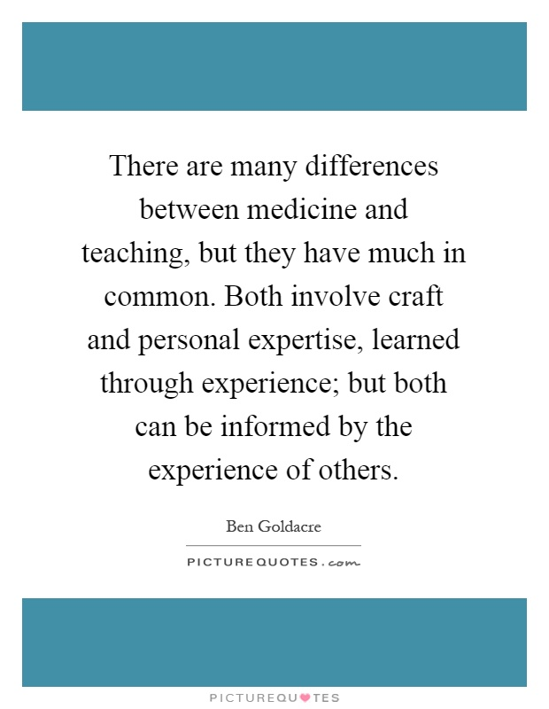 There are many differences between medicine and teaching, but they have much in common. Both involve craft and personal expertise, learned through experience; but both can be informed by the experience of others Picture Quote #1