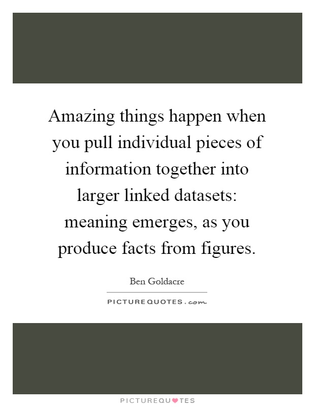 Amazing things happen when you pull individual pieces of information together into larger linked datasets: meaning emerges, as you produce facts from figures Picture Quote #1