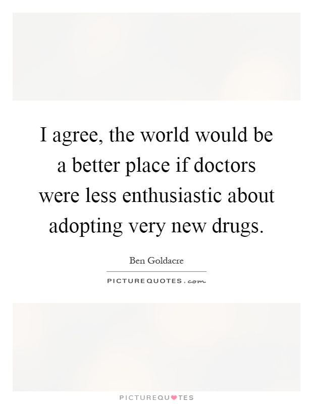I agree, the world would be a better place if doctors were less enthusiastic about adopting very new drugs Picture Quote #1