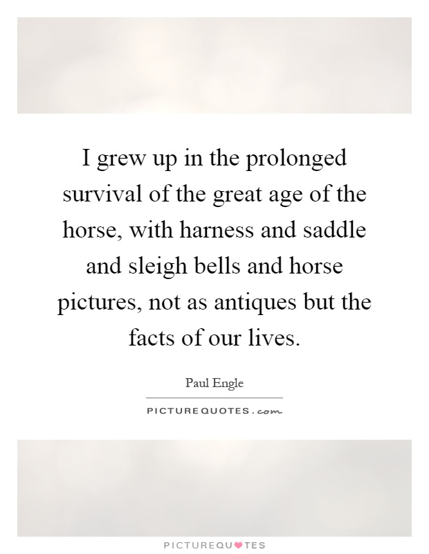 I grew up in the prolonged survival of the great age of the horse, with harness and saddle and sleigh bells and horse pictures, not as antiques but the facts of our lives Picture Quote #1