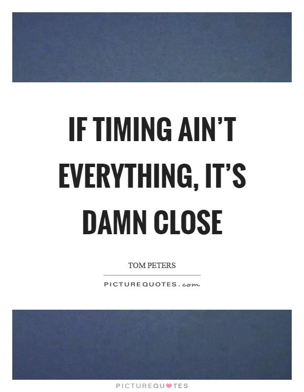 If timing ain't everything, it's damn close Picture Quote #1
