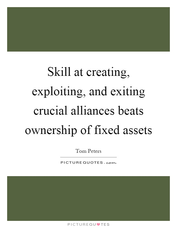 Skill at creating, exploiting, and exiting crucial alliances beats ownership of fixed assets Picture Quote #1