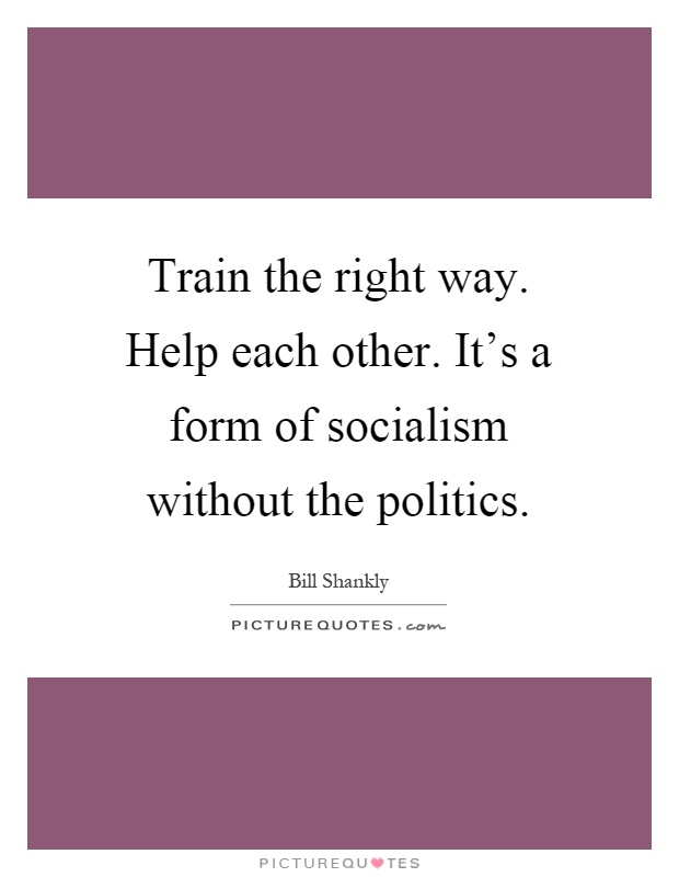 Train the right way. Help each other. It's a form of socialism without the politics Picture Quote #1