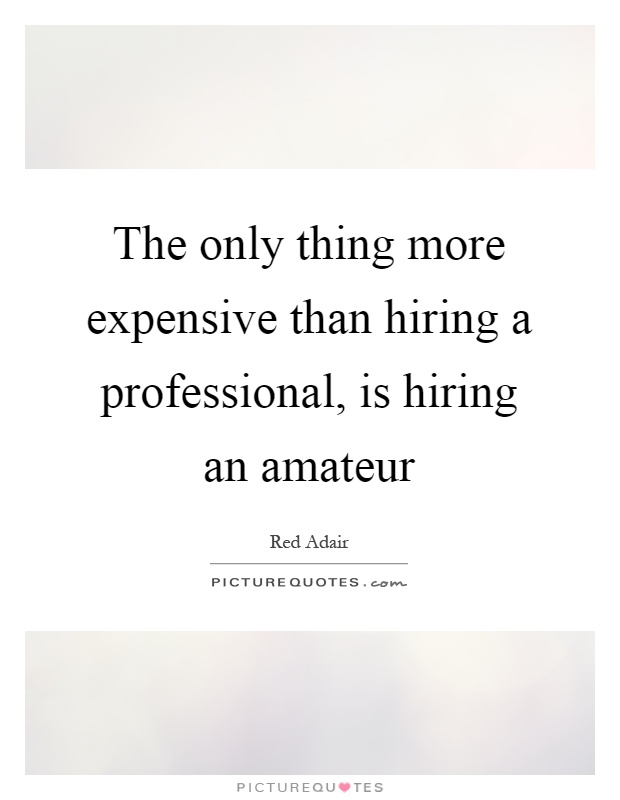 The only thing more expensive than hiring a professional, is hiring an amateur Picture Quote #1