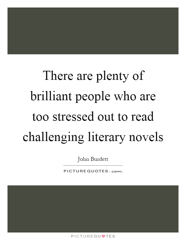 There are plenty of brilliant people who are too stressed out to read challenging literary novels Picture Quote #1