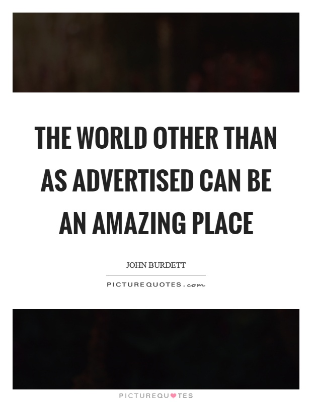 The world other than as advertised can be an amazing place Picture Quote #1