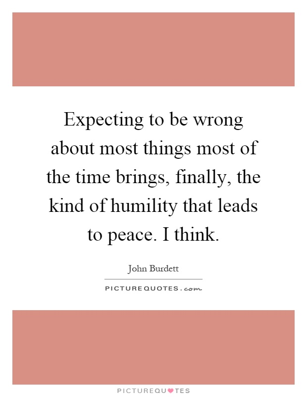 Expecting to be wrong about most things most of the time brings, finally, the kind of humility that leads to peace. I think Picture Quote #1