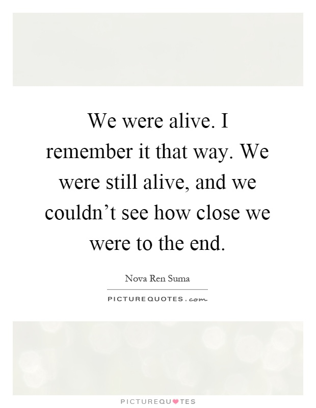 We were alive. I remember it that way. We were still alive, and we couldn't see how close we were to the end Picture Quote #1