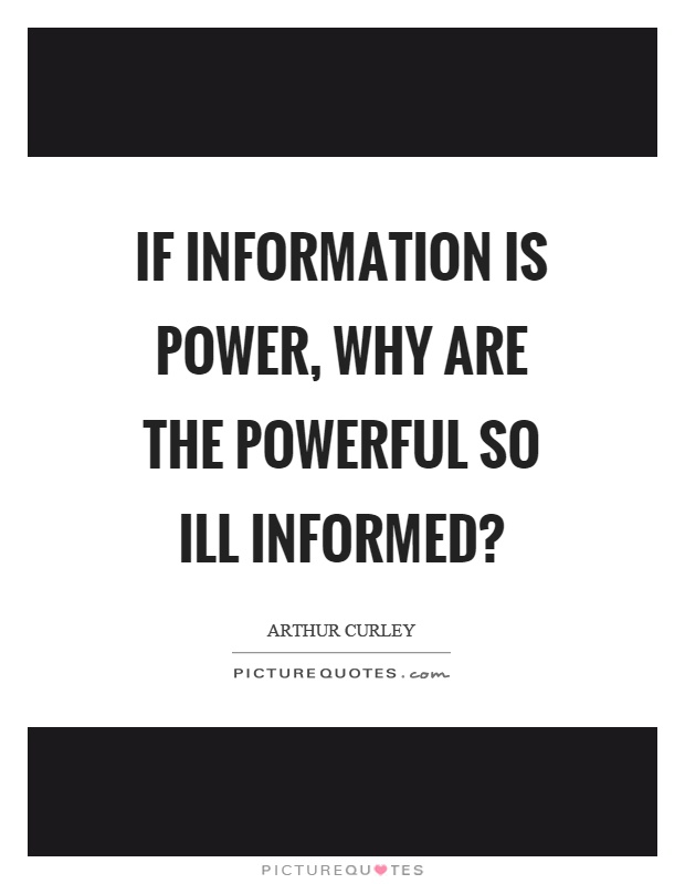 If information is power, why are the powerful so ill informed? Picture Quote #1