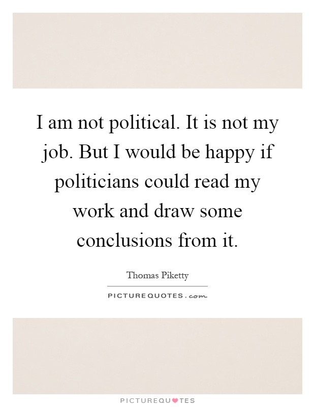 I am not political. It is not my job. But I would be happy if politicians could read my work and draw some conclusions from it Picture Quote #1