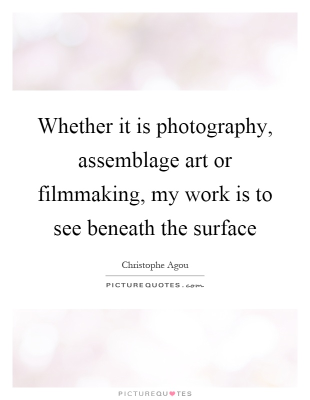 Whether it is photography, assemblage art or filmmaking, my work is to see beneath the surface Picture Quote #1