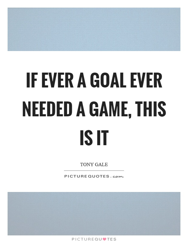 If ever a goal ever needed a game, this is it Picture Quote #1