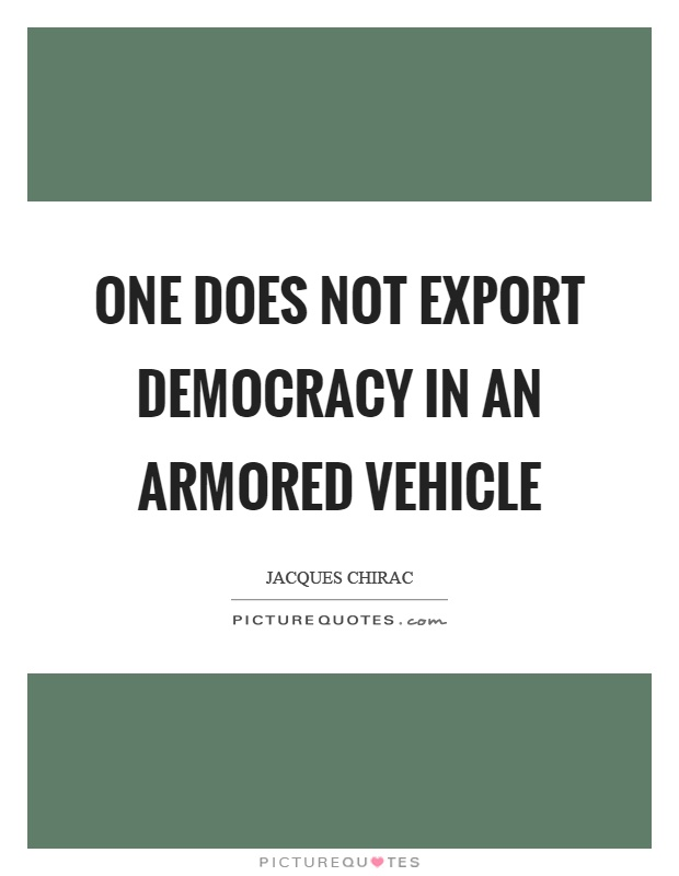 One does not export democracy in an armored vehicle Picture Quote #1