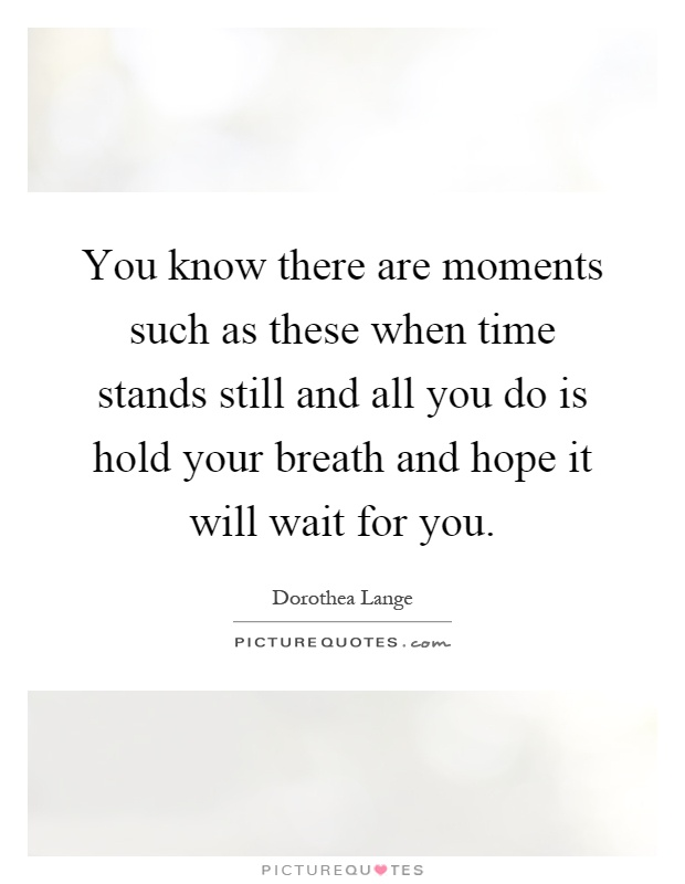 You know there are moments such as these when time stands still and all you do is hold your breath and hope it will wait for you Picture Quote #1