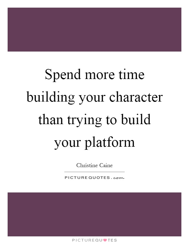 Spend more time building your character than trying to build your platform Picture Quote #1