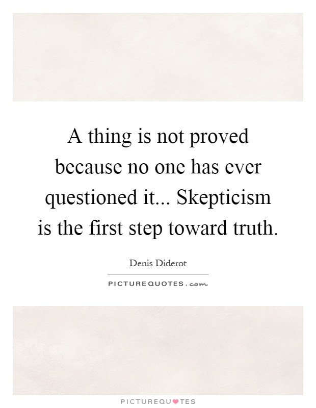 A thing is not proved because no one has ever questioned it... Skepticism is the first step toward truth Picture Quote #1