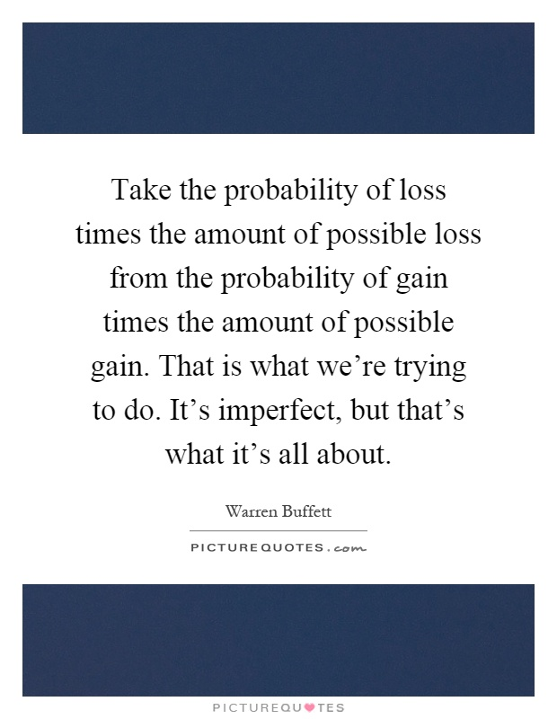 Take the probability of loss times the amount of possible loss from the probability of gain times the amount of possible gain. That is what we're trying to do. It's imperfect, but that's what it's all about Picture Quote #1