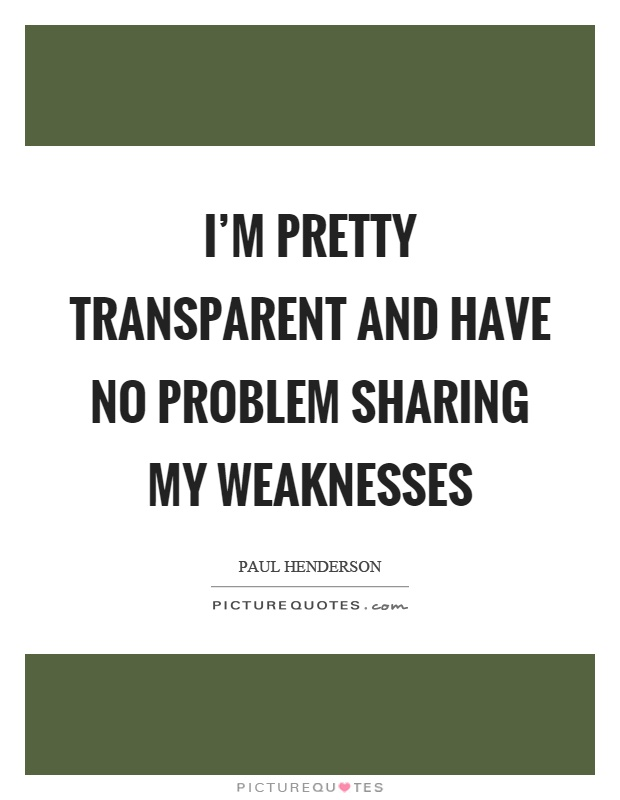 I'm pretty transparent and have no problem sharing my weaknesses Picture Quote #1