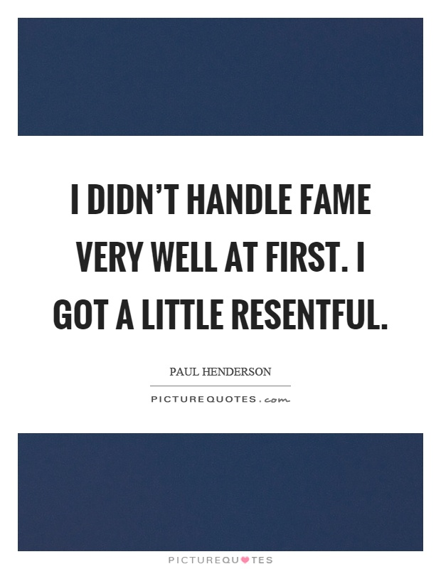 I didn't handle fame very well at first. I got a little resentful Picture Quote #1