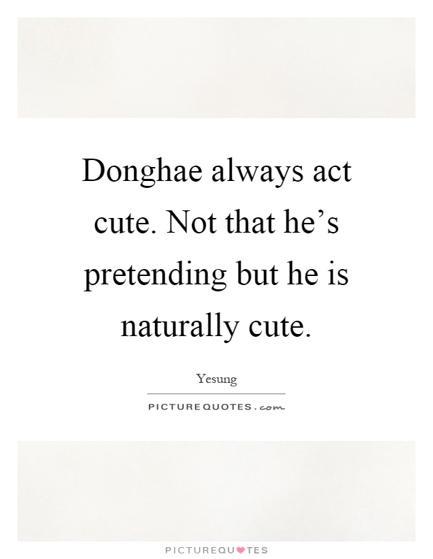 Donghae always act cute. Not that he's pretending but he is naturally cute Picture Quote #1