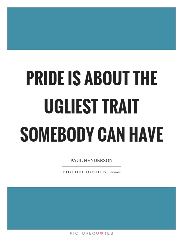 Pride is about the ugliest trait somebody can have Picture Quote #1