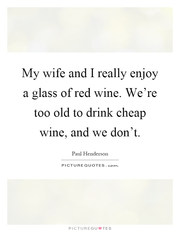 My wife and I really enjoy a glass of red wine. We're too old to drink cheap wine, and we don't Picture Quote #1