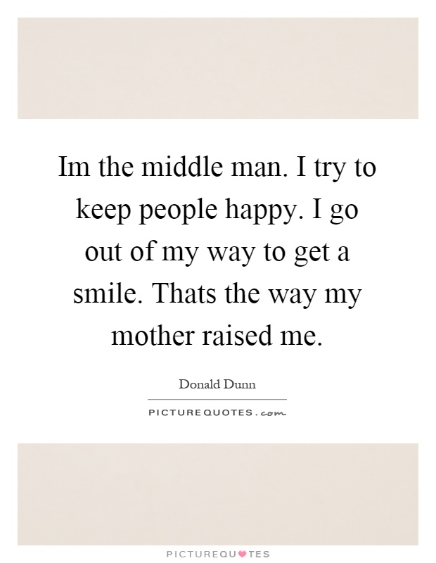 Im the middle man. I try to keep people happy. I go out of my way to get a smile. Thats the way my mother raised me Picture Quote #1