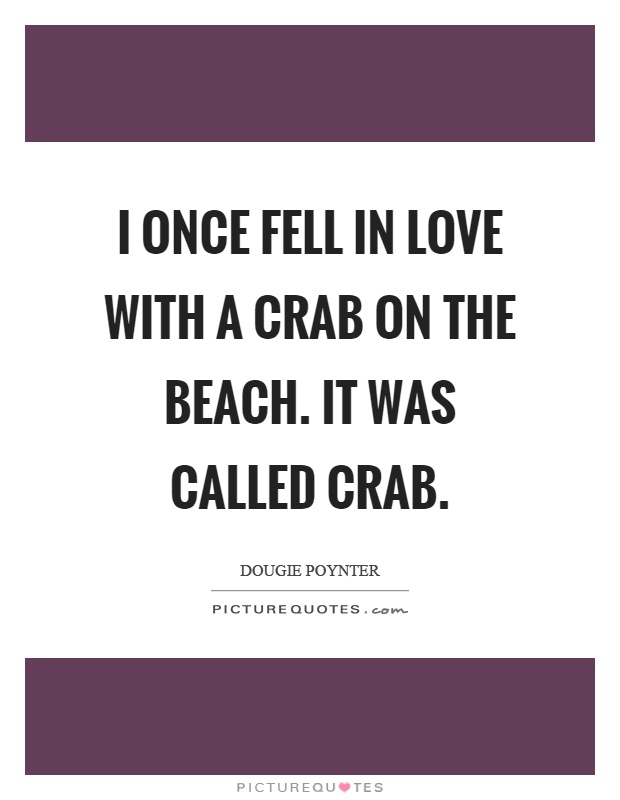I once fell in love with a crab on the beach. It was called crab Picture Quote #1