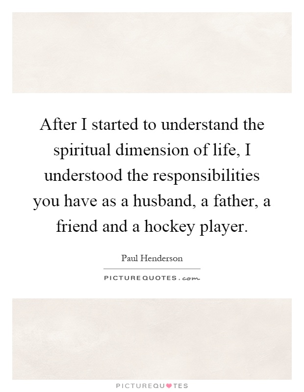 After I started to understand the spiritual dimension of life, I understood the responsibilities you have as a husband, a father, a friend and a hockey player Picture Quote #1