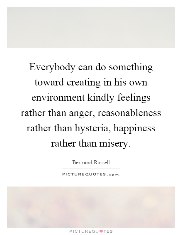 Everybody can do something toward creating in his own environment kindly feelings rather than anger, reasonableness rather than hysteria, happiness rather than misery Picture Quote #1