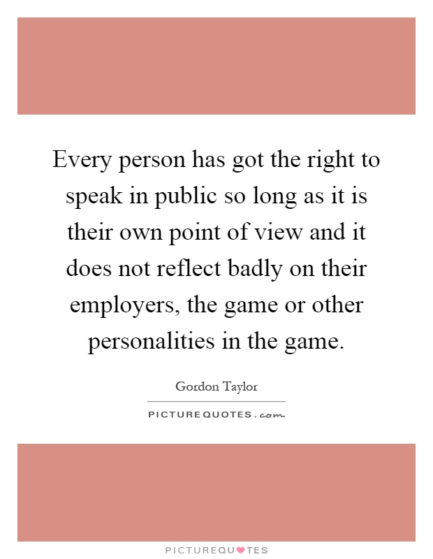 Every person has got the right to speak in public so long as it is their own point of view and it does not reflect badly on their employers, the game or other personalities in the game Picture Quote #1
