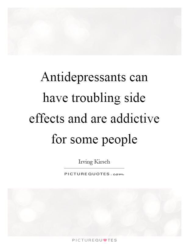 Antidepressants can have troubling side effects and are addictive for some people Picture Quote #1