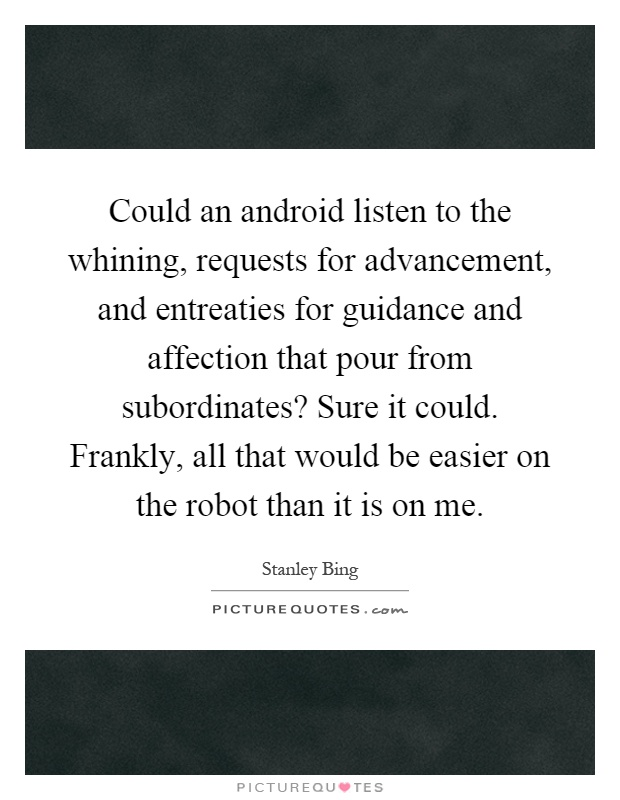 Could an android listen to the whining, requests for advancement, and entreaties for guidance and affection that pour from subordinates? Sure it could. Frankly, all that would be easier on the robot than it is on me Picture Quote #1
