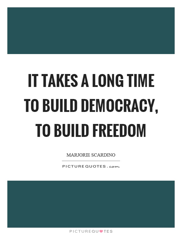 It takes a long time to build democracy, to build freedom Picture Quote #1