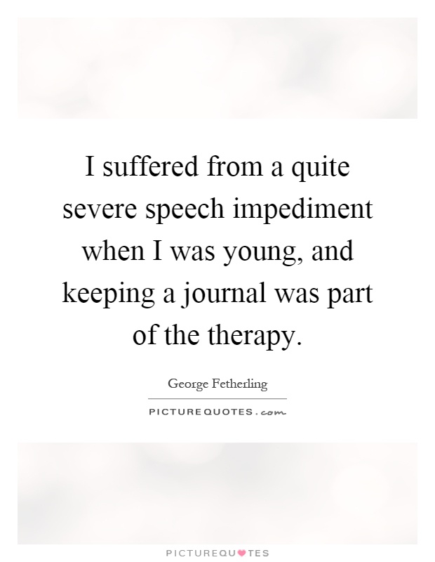 I suffered from a quite severe speech impediment when I was young, and keeping a journal was part of the therapy Picture Quote #1