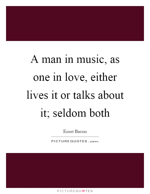 A man in music, as one in love, either lives it or talks about it; seldom both Picture Quote #1
