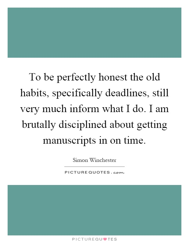 To be perfectly honest the old habits, specifically deadlines, still very much inform what I do. I am brutally disciplined about getting manuscripts in on time Picture Quote #1