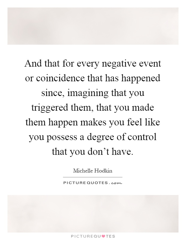 And that for every negative event or coincidence that has happened since, imagining that you triggered them, that you made them happen makes you feel like you possess a degree of control that you don't have Picture Quote #1