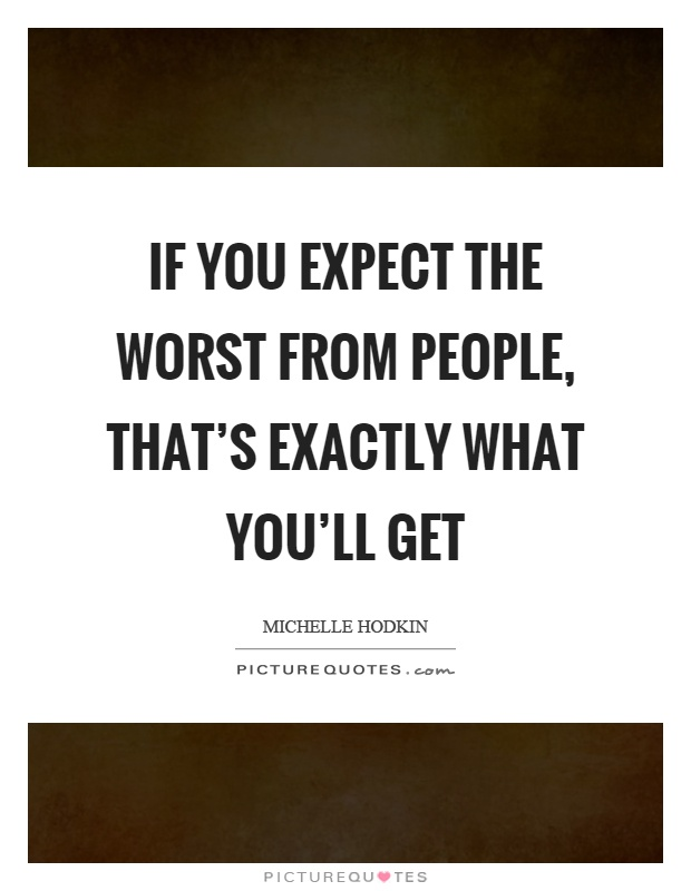 If you expect the worst from people, that's exactly what you'll get Picture Quote #1