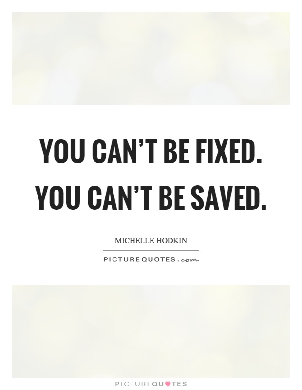 You can't be fixed. You can't be saved Picture Quote #1